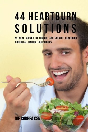44 Heartburn Solutions: 44 Meal Recipes to Control and Prevent Heartburn through All Natural Food (Heartburn Control)