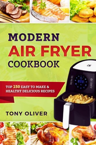 Modern Air Fryer Cookbook: TOP 150 Easy To Make & Healthy Delicious Recipes by Tony Oliver