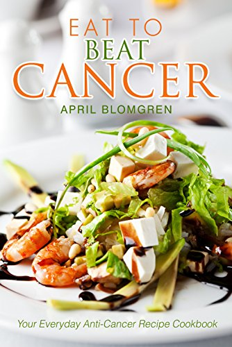 Eat to Beat Cancer: Your Everyday Anti-Cancer Recipe Cookbook by April Blomgren