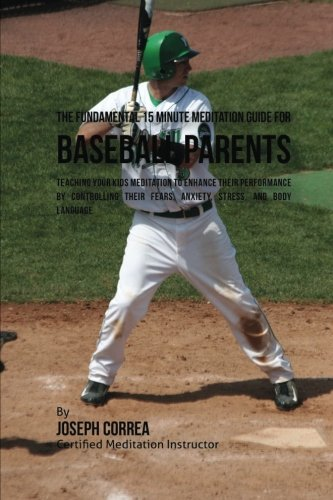 The Fundamental 15 Minute Meditation Guide for Baseball Parents: Teaching Your Kids Meditation to Enhance Their Performance by Controlling Their Fears, Anxiety, Stress, and Body Language by CreateSpace Independent Publishing Platform