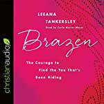 Brazen: The Courage to Find the You That's Been Hiding | Leeana Tankersley