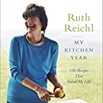 My Kitchen Year: 136 Recipes That Saved My Life | Ruth Reichl