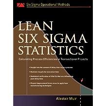 Lean Six Sigma Statistics: Calculating Process Efficiencies in Transactional Project (Six Sigman Operational Methods)