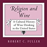 Religion And Wine: A Cultural History of Wine Drinking in the United States | Robert C. Fuller