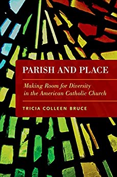 Parish and Place: Making Room for Diversity in the American Catholic Church by [Bruce, Tricia Colleen]