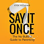 Say It Once: The No Bullshit Guide to Parenting | Kysa Kelleher