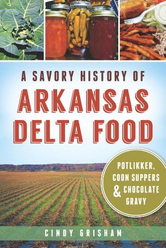 A Savory History of Arkansas Delta Food: Potlikker, Coon Suppers & Chocolate Gravy (American Palate) by Cindy Grisham