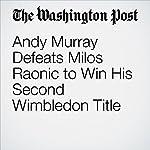 Andy Murray Defeats Milos Raonic to Win His Second Wimbledon Title | Chuck Culpepper