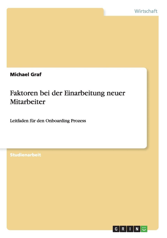 Faktoren bei der Einarbeitung neuer Mitarbeiter: Leitfaden für den Onboarding Prozess Taschenbuch – 29. Januar 2015 Michael Graf GRIN Verlag 3656886423 Betriebswirtschaft