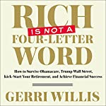 Rich Is Not a Four-Letter Word: How to Survive Obamacare, Trump Wall Street, Kick-Start Your Retirement, and Achieve Financial Success | Gerri Willis