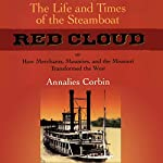 The Life and Times of the Steamboat Red Cloud, or, How Merchants, Mounties, and the Missouri Transformed the West: Ed Rachal Foundation Nautical Archaeology Series | Annaliese Corbin