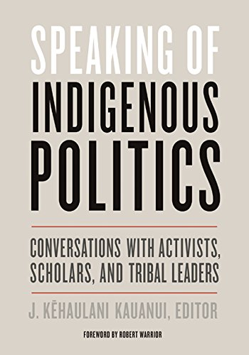 Speaking of Indigenous Politics: Conversations with Activists, Scholars, and Tribal Leaders (Indigenous Americas)