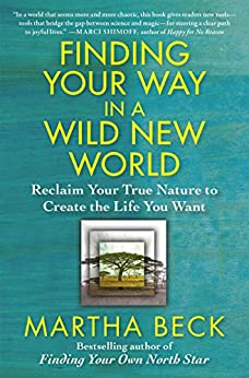Finding Your Way in a Wild New World: Reclaim Your True Nature to Create the Life You Want by [Beck, Martha]