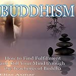 Buddhism: How to Find Fulfillment and Still Your Mind Through the Teachings of Buddha | Elias Axmar