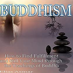 Buddhism: How to Find Fulfillment and Still Your Mind Through the Teachings of Buddha