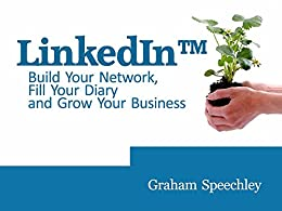 Use LinkedIn to Build Your Network, Fill Your Diary and Grow Your Business by [Speechley, Graham]