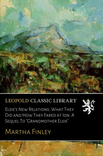 """Download Elsie's New Relations: What They Did and How They Fared at Ion. A Sequel To """"Grandmother Elsie"""" pdf"""