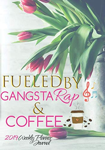 Fueled By Gangsta Rap And Coffee 2019 Weekly Planner Journal: Positive Affirmations 2019 Calendar Agenda Organizer Notebook To Write In by Coffee Lady