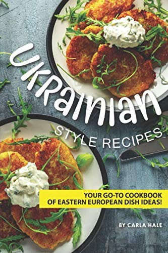 Ukrainian Style Recipes: Your Go-To Cookbook of Eastern European Dish Ideas! by Carla Hale