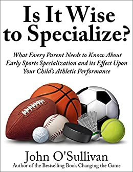 Is It Wise to Specialize?: What Every Parent Needs to Know About Early Sports Specialization and its Effect Upon Your Child's Athletic Performance by [O'Sullivan, John]