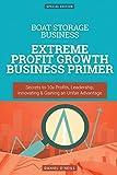 Boat Storage Business: Extreme Profit Growth Business Primer: Secrets to 10x Profits, Leadership, Innovation & Gaining an Unfair Advantage