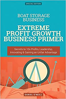 Boat Storage Business: Extreme Profit Growth Business Primer: Secrets to 10x Profits, Leadership, Innovation and Gaining an Unfair Advantage