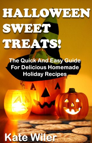 Halloween Sweet Treats! The Quick And Easy Guide For Delicious Homemade Holiday Recipes (Dessert Recipes Book (Easy Halloween Desserts And Treats)