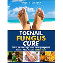 Toenail Fungus Cure: How to Cure Toenail Fungus Quickly and Easily Using Natural Remedies without Medication in 60 Days or Less