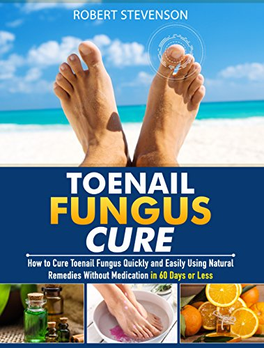 Toenail Fungus Cure: How to Cure Toenail Fungus Quickly and Easily Using Natural Remedies without Medication in 60 Days or Less by [Stevenson, Robert]