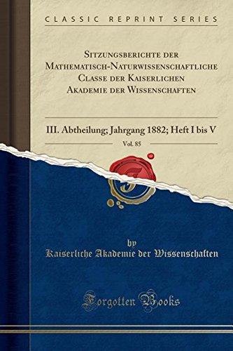 Download Sitzungsberichte der Mathematisch-Naturwissenschaftliche Classe der Kaiserlichen Akademie der Wissenschaften, Vol. 85: III. Abtheilung; Jahrgang 1882; Heft I bis V (Classic Reprint) (German Edition) pdf epub