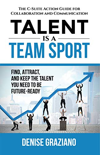 Talent is a Team Sport: The C-Suite Action Guide for Collaboration and Communication. Find, Attract and Keep the Talent You Need to be Future-Ready (Winning Strategies For Study Thinking And Writing Skills)