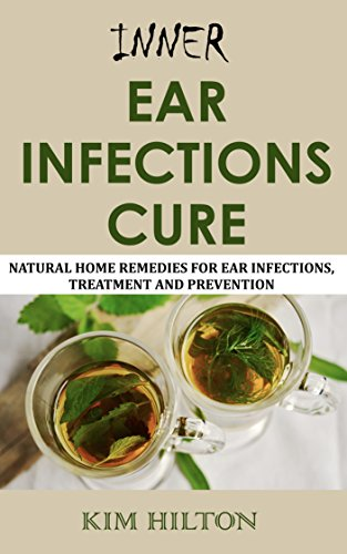 Inner Ear Infections Cure: Natural Home Remedies for Ear Infections, Treatment and Prevention by [Hilton, Kim]