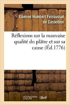 Reflexions Sur La Mauvaise Qualite Du Platre Et Sur Sa Cause (Ed.1776) (Savoirs Et Traditions)
