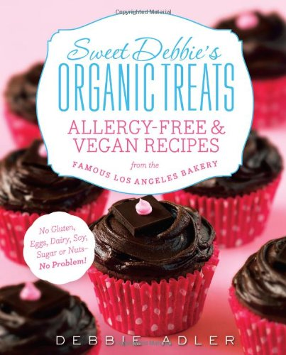 Sweet Debbie's Organic Treats: Allergy-Free and Vegan Recipes from the Famous Los Angeles Bakery by Debbie Adler