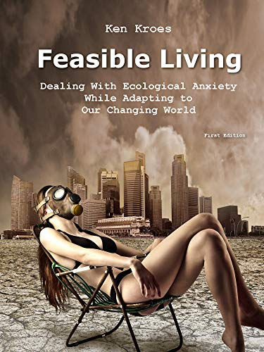 Feasible Living - Dealing with Ecological Anxiety While Adapting to Our Changing World by Ken Kroes