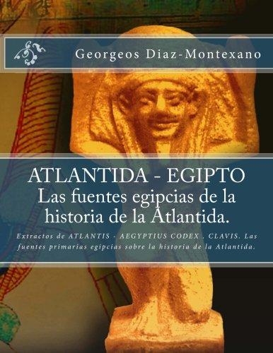 ATLANTIDA - EGIPTO . Las fuentes egipcias de la historia de la Atlantida.: Extractos de ATLANTIS - AEGYPTIUS CODEX . CLAVIS. Las fuentes primarias ... (Volume 2) (Spanish Edition) [Georgeos Diaz-Montexano] (Tapa Blanda)