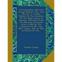 Correspondence Between George Hibbert, Esq., And The Rev. T. Cooper: Relative To The Condition Of The Negro Slaves In Jamaica, Extracted From The Morning Chronicle, Also A Libel On The Character Of Mr. And Mrs. Cooper, Pub. In 1823 In Several Of The...
