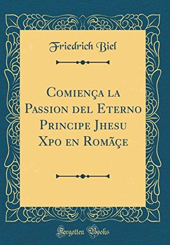 Comiença la Passion del Eterno Principe Jhesu Xpo en Romãçe (Classic Reprint)  [Biel, Friedrich] (Tapa Dura)