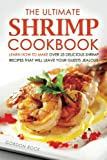 The Ultimate Shrimp Cookbook: Learn How to Make Over 25 Delicious Shrimp Recipes That Will Leave Your Guests Jealous