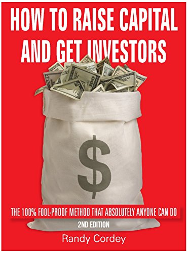 How To Raise Capital And Get Investors, Edition 2: The 100% Fool-Proof Method That Absolutely Anyone Can Do (English Edition)