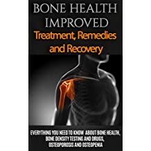 Bone Health: Treatment for beginners - Basics about Bone Health, Bone density, Osteoporosis and Osteopenia (Osteoporosis and Bone Health - Healthy Bones Tips - Bone Health 101 Book 1)