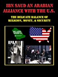 Ibn Saud an Arabian Alliance with the U.S.: The Delicate Balance of Religion, Money, & Security