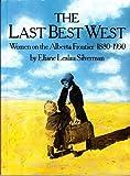 Last Best West : Women on the Alberta Frontier, 1880-1930, Silverman, Eliane L., 0920792294