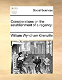 Considerations on the Establishment of a Regency, William Wyndham Grenville, 1170385060