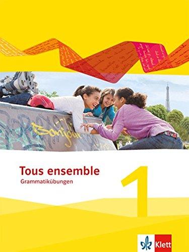 Tous Ensemble 1  Grammatikübungen 1. Lernjahr  Tous Ensemble. Ausgabe Ab 2013