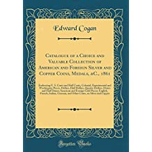 Catalogue of a Choice and Valuable Collection of American and Foreign Silver and Copper Coins, Medals, &C., 1861: Embracing U. S. Cents and Half ... Dollars, Quarter Dollars, Dimes and Half Di