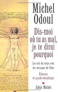 Dis-moi où tu as mal, je te dirai pourquoi : les cris du corps sont les messages de l'âme : éléments de psycho-énergétique, Odoul, Michel