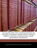 To Allow for the Consolidation of Federal Student Loans into a Single Direct Income-Contingent Loan Repayment Program, , 1240336705