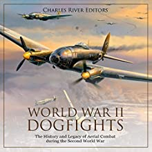 World War II Dogfights: The History and Legacy of Aerial Combat during the Second World War Audiobook by Charles River Editors Narrated by Bill Hare