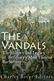 The Vandals: The History and Legacy of Antiquity's Most Famous Barbarians